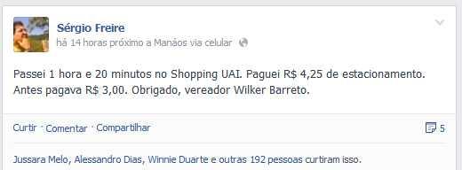 Sérgio Freire     Passei 1 hora e 20 minutos no Shopping UAI. Paguei R$ 4,25 de estacionamento. Antes pagava R$ 3,00. Obrigado, vereador Wilker Barreto.