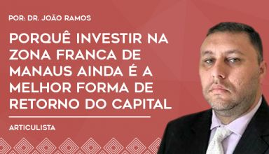Porquê investir na Zona Franca de Manaus ainda é a melhor forma de retorno do capital